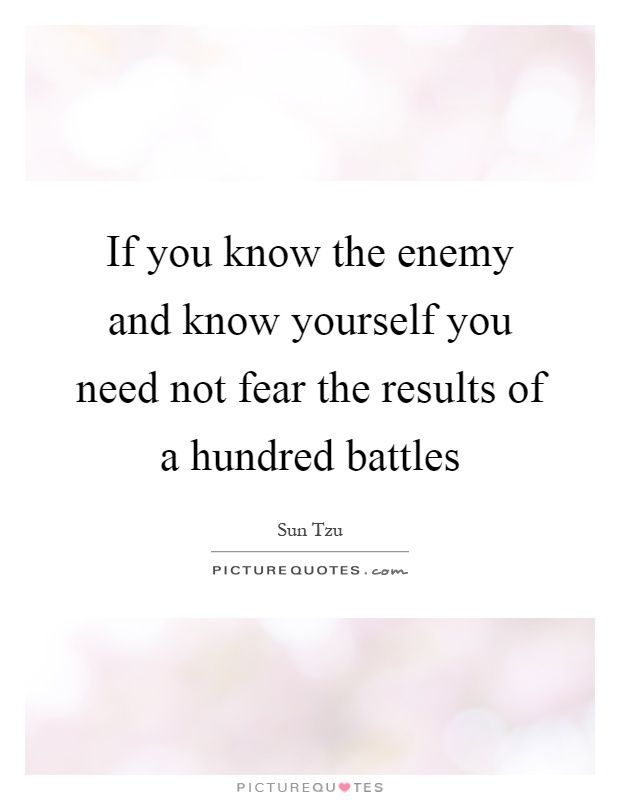 If you know the enemy and know yourself you need not fear the results of a hundred battles Picture Quote #1