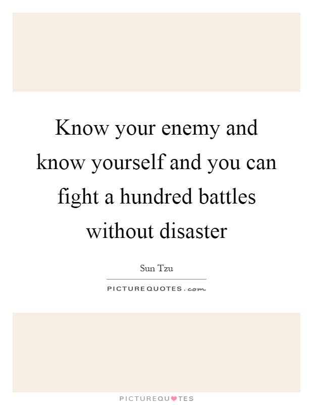 Know your enemy and know yourself and you can fight a hundred battles without disaster Picture Quote #1