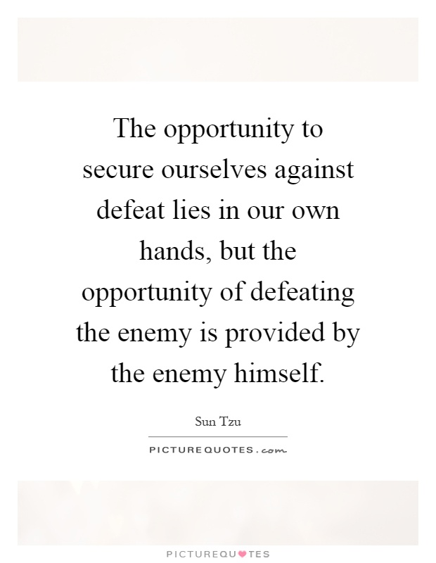 The opportunity to secure ourselves against defeat lies in our own hands, but the opportunity of defeating the enemy is provided by the enemy himself Picture Quote #1
