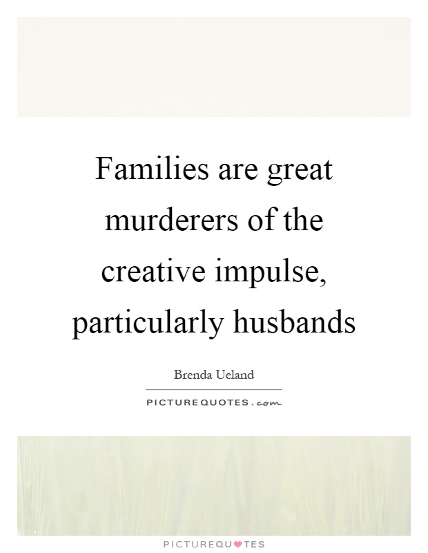 Families are great murderers of the creative impulse, particularly husbands Picture Quote #1