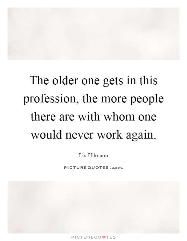 The older one gets in this profession, the more people there are with whom one would never work again Picture Quote #1