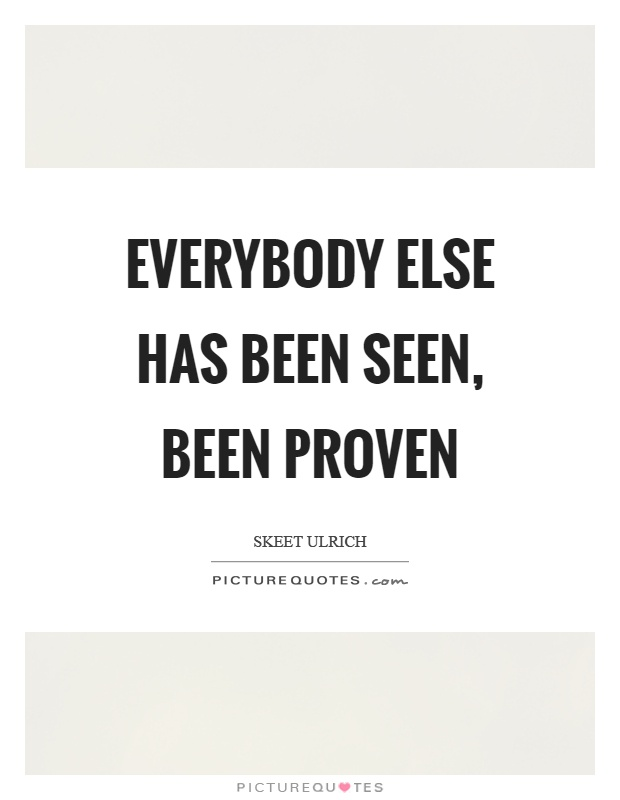 Everybody else has been seen, been proven Picture Quote #1