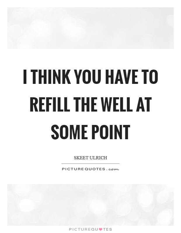 I think you have to refill the well at some point Picture Quote #1