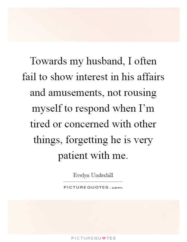 Towards my husband, I often fail to show interest in his affairs and amusements, not rousing myself to respond when I'm tired or concerned with other things, forgetting he is very patient with me Picture Quote #1
