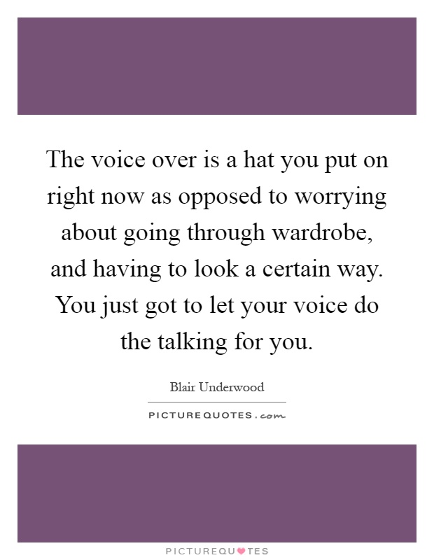 The voice over is a hat you put on right now as opposed to worrying about going through wardrobe, and having to look a certain way. You just got to let your voice do the talking for you Picture Quote #1