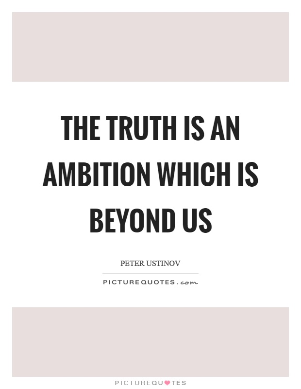 The truth is an ambition which is beyond us Picture Quote #1
