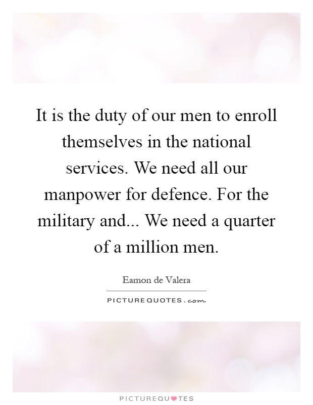 It is the duty of our men to enroll themselves in the national services. We need all our manpower for defence. For the military and... We need a quarter of a million men Picture Quote #1