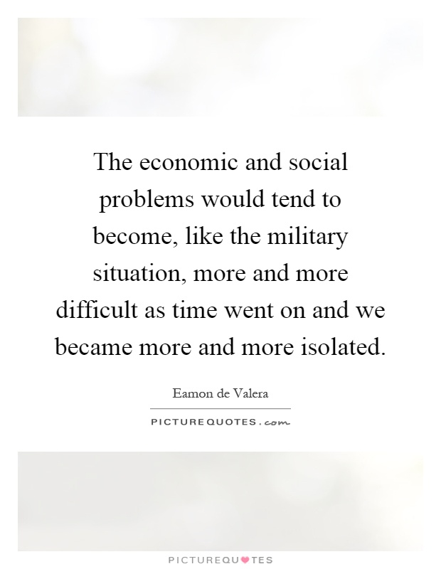The economic and social problems would tend to become, like the military situation, more and more difficult as time went on and we became more and more isolated Picture Quote #1