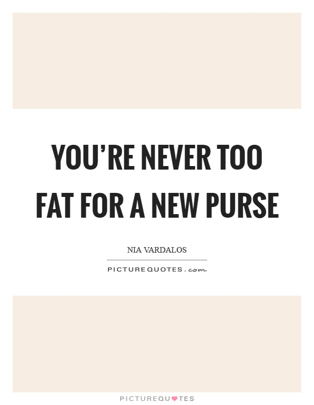 You're never too fat for a new purse Picture Quote #1