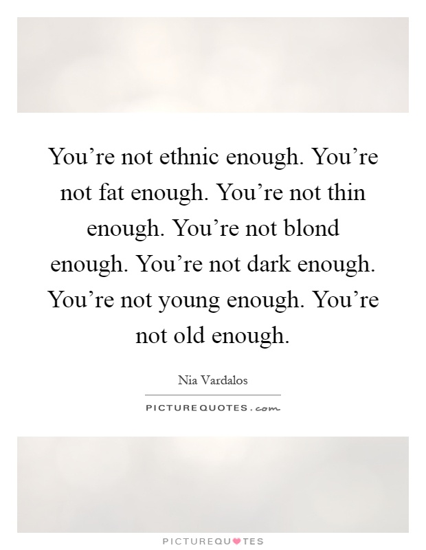 You're not ethnic enough. You're not fat enough. You're not thin enough. You're not blond enough. You're not dark enough. You're not young enough. You're not old enough Picture Quote #1