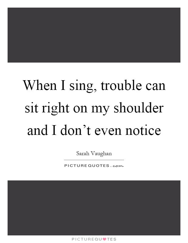 When I sing, trouble can sit right on my shoulder and I don't even notice Picture Quote #1
