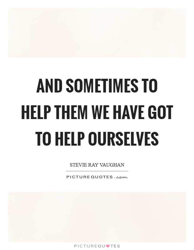 And sometimes to help them we have got to help ourselves Picture Quote #1