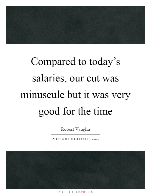 Compared to today's salaries, our cut was minuscule but it was very good for the time Picture Quote #1