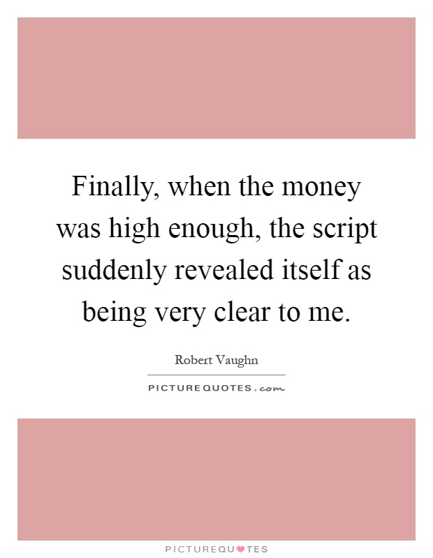 Finally, when the money was high enough, the script suddenly revealed itself as being very clear to me Picture Quote #1