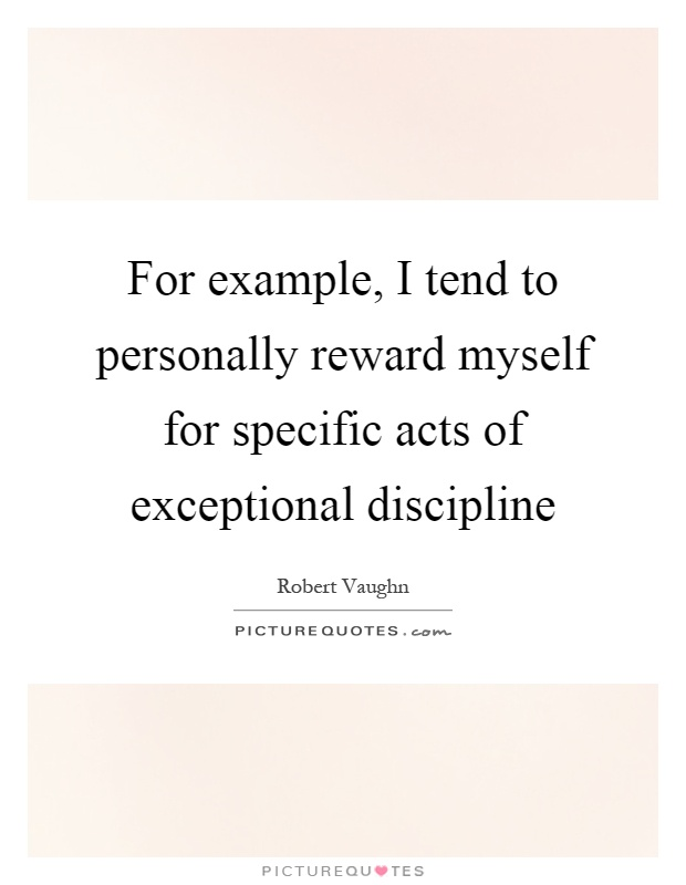 For example, I tend to personally reward myself for specific acts of exceptional discipline Picture Quote #1