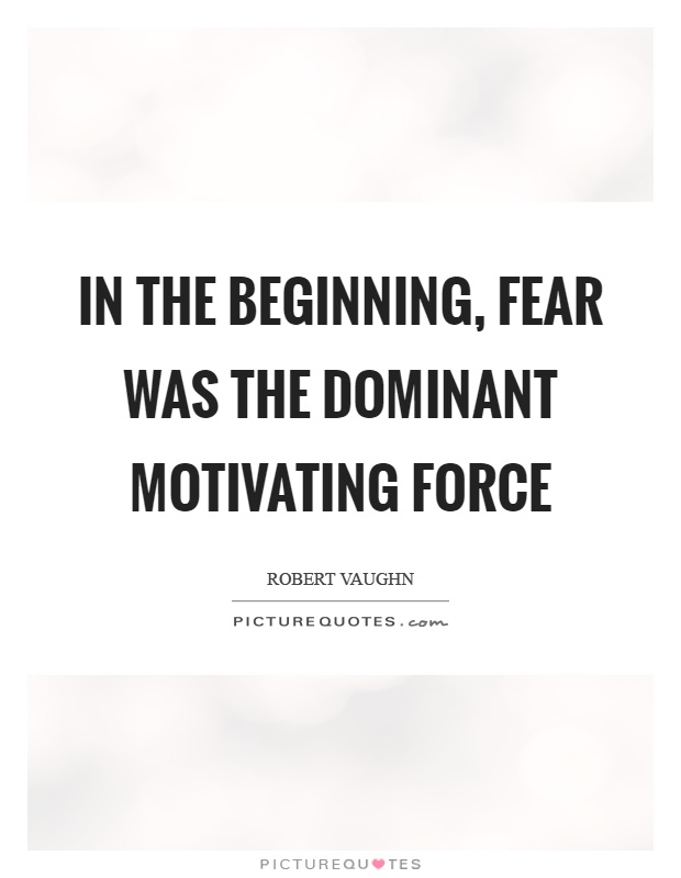 In the beginning, fear was the dominant motivating force Picture Quote #1