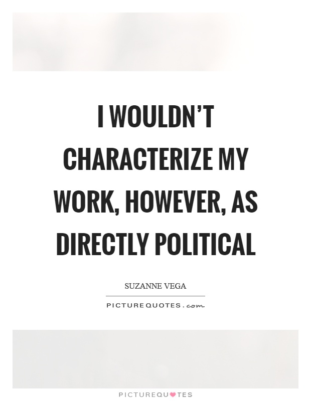 I wouldn't characterize my work, however, as directly political Picture Quote #1