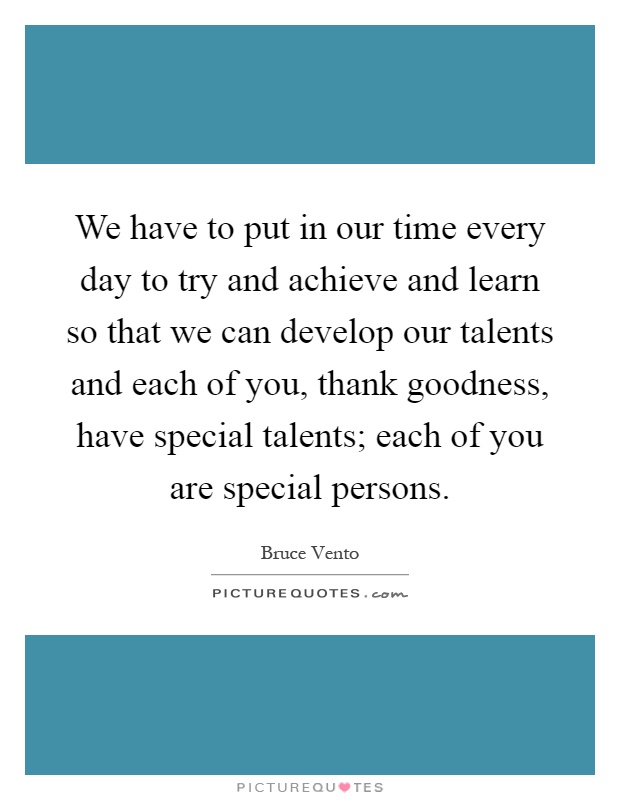 We have to put in our time every day to try and achieve and learn so that we can develop our talents and each of you, thank goodness, have special talents; each of you are special persons Picture Quote #1