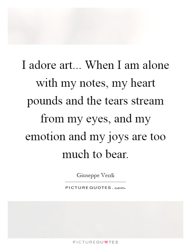 I adore art... When I am alone with my notes, my heart pounds and the tears stream from my eyes, and my emotion and my joys are too much to bear Picture Quote #1