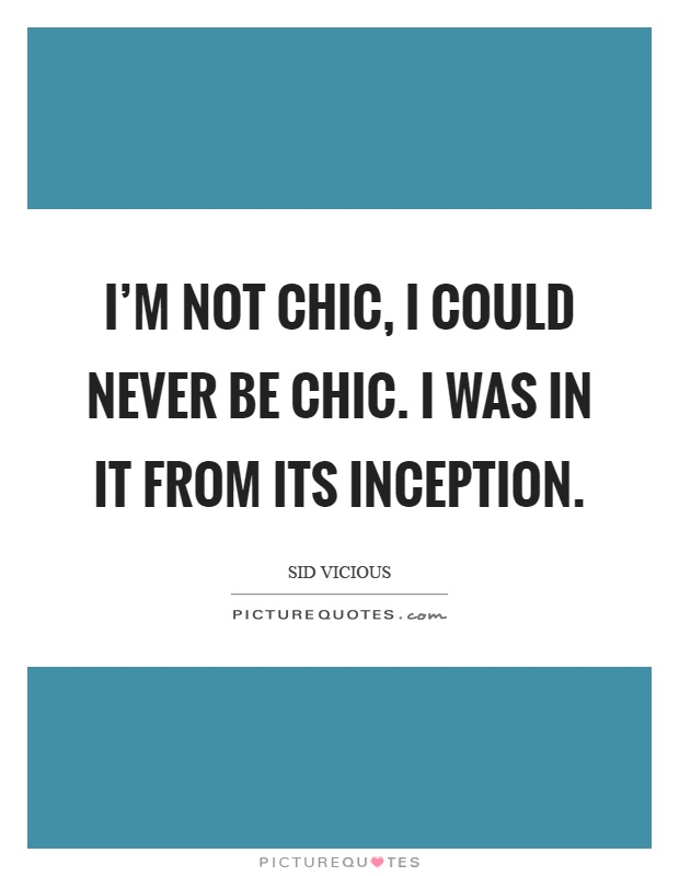 I'm not chic, I could never be chic. I was in it from its inception Picture Quote #1