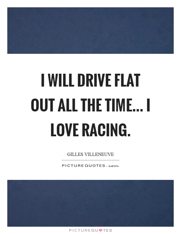 I will drive flat out all the time... I love racing Picture Quote #1