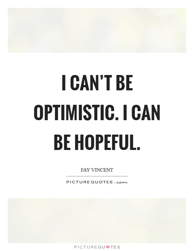 I can't be optimistic. I can be hopeful Picture Quote #1