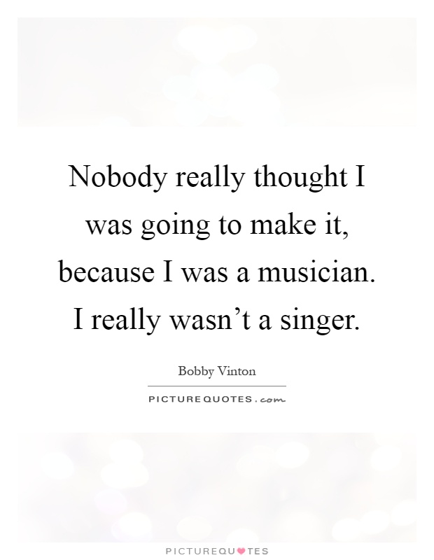 Nobody really thought I was going to make it, because I was a musician. I really wasn't a singer Picture Quote #1