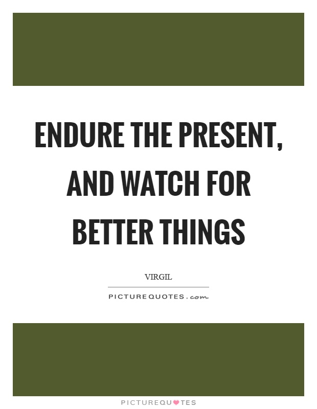 Endure the present, and watch for better things Picture Quote #1