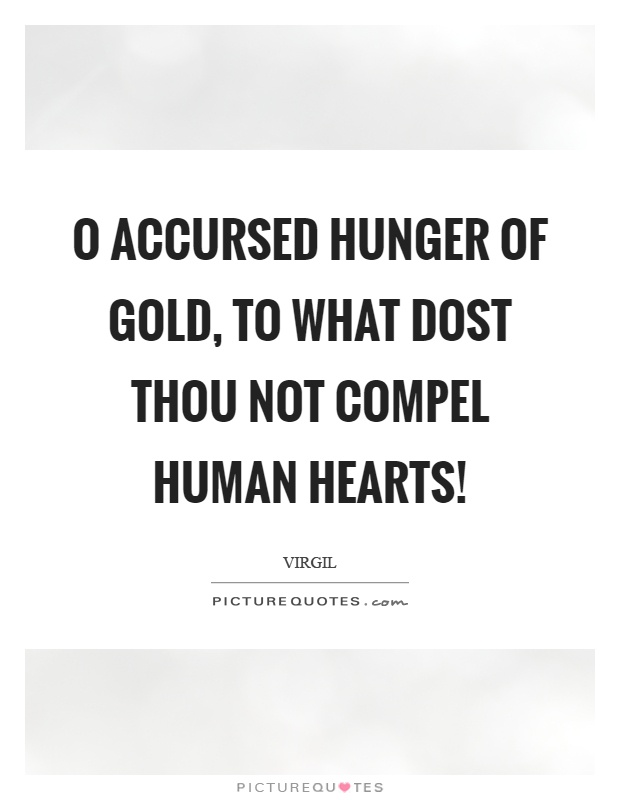 O accursed hunger of gold, to what dost thou not compel human hearts! Picture Quote #1