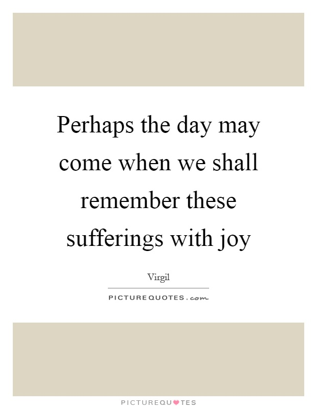 Perhaps the day may come when we shall remember these sufferings with joy Picture Quote #1