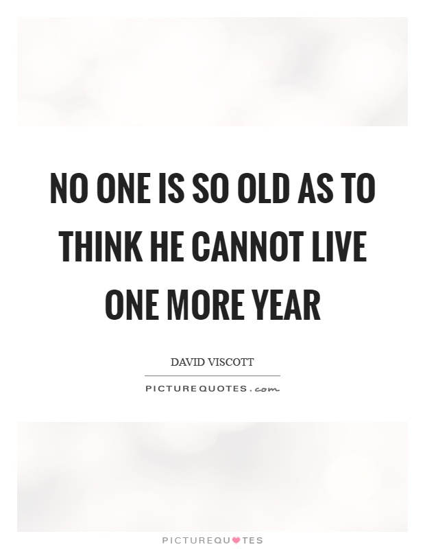 No one is so old as to think he cannot live one more year Picture Quote #1