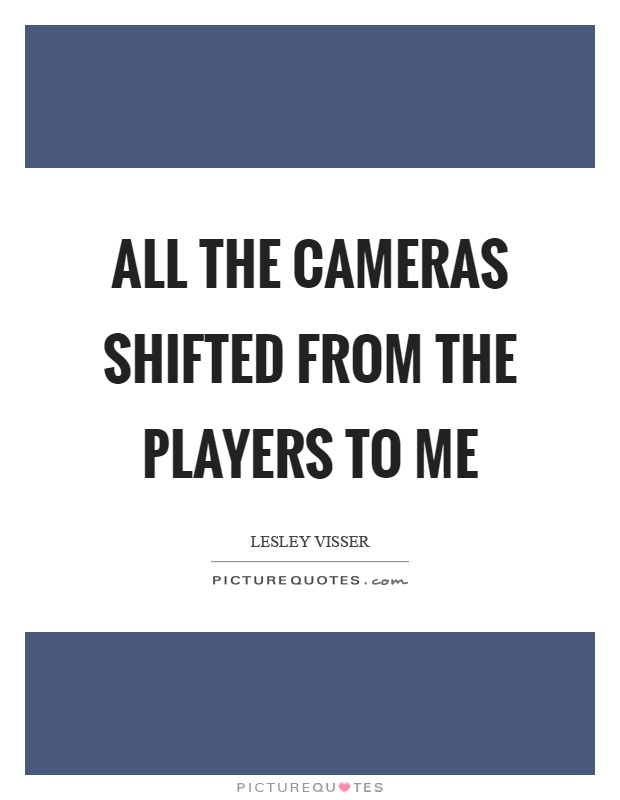 All the cameras shifted from the players to me Picture Quote #1