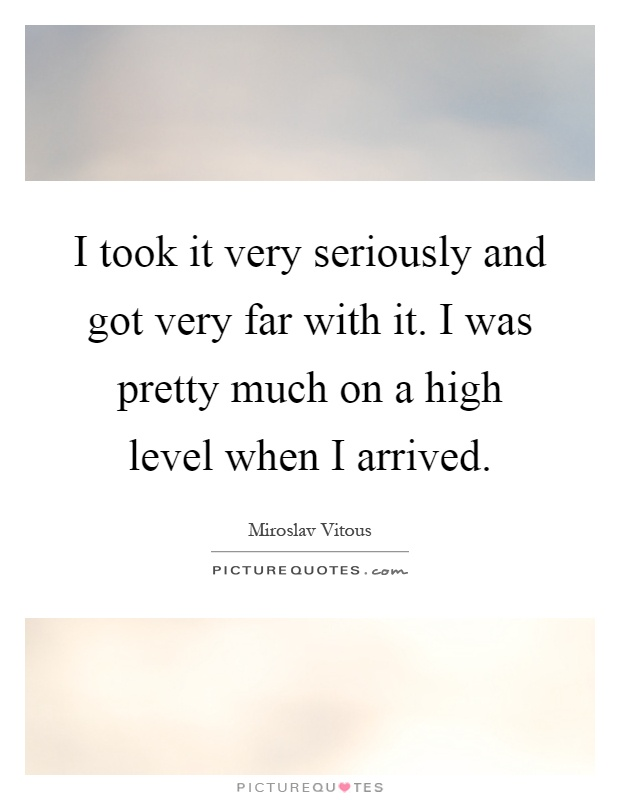 I took it very seriously and got very far with it. I was pretty much on a high level when I arrived Picture Quote #1