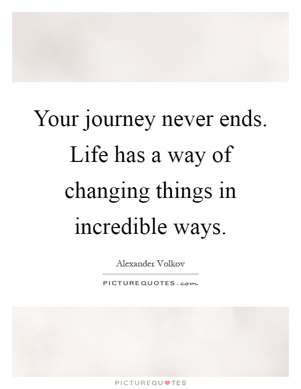 Your journey never ends. Life has a way of changing things in incredible ways Picture Quote #1