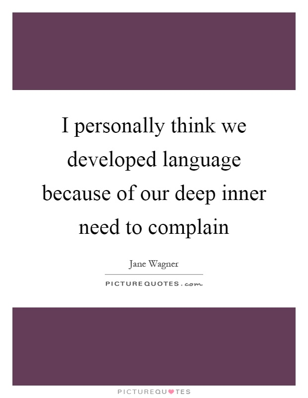 I personally think we developed language because of our deep inner need to complain Picture Quote #1