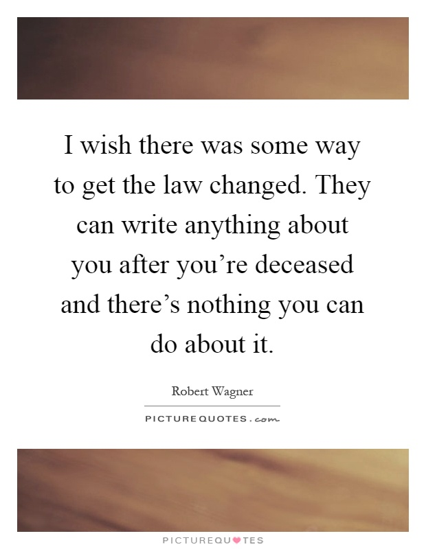 I wish there was some way to get the law changed. They can write anything about you after you're deceased and there's nothing you can do about it Picture Quote #1