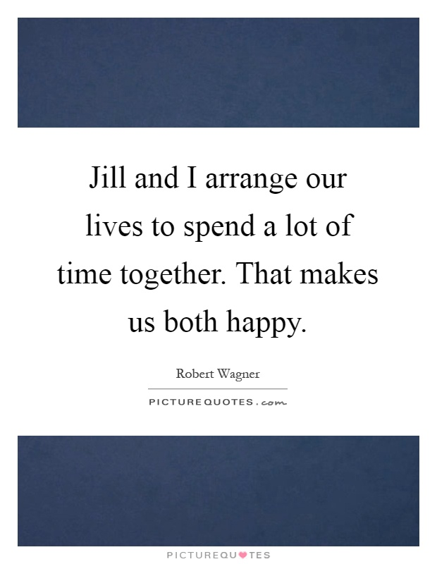Jill and I arrange our lives to spend a lot of time together. That makes us both happy Picture Quote #1