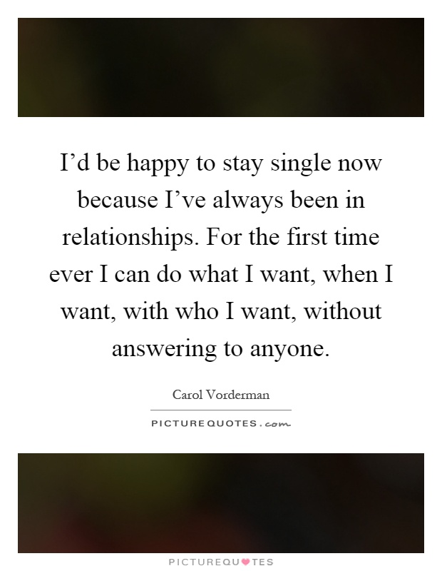 I'd be happy to stay single now because I've always been in relationships. For the first time ever I can do what I want, when I want, with who I want, without answering to anyone Picture Quote #1