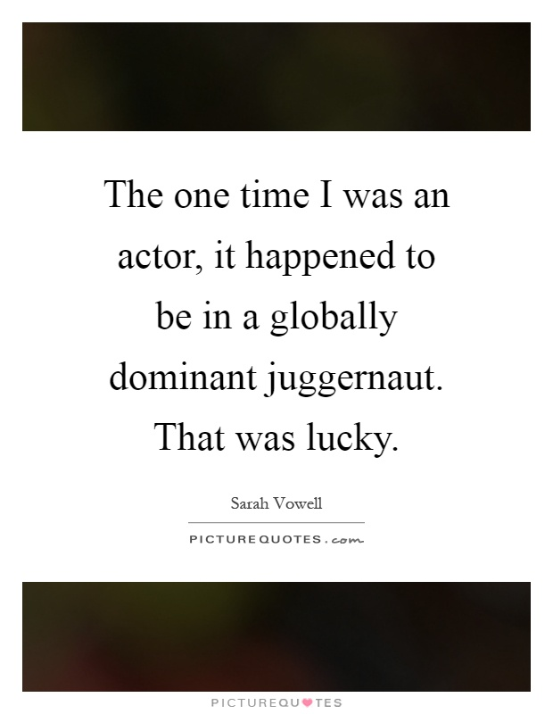 The one time I was an actor, it happened to be in a globally dominant juggernaut. That was lucky Picture Quote #1