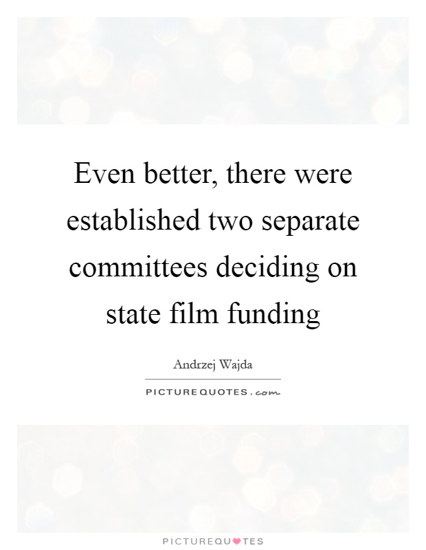 Even better, there were established two separate committees deciding on state film funding Picture Quote #1