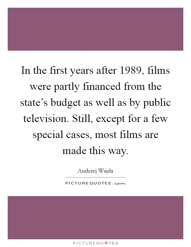 In the first years after 1989, films were partly financed from the state's budget as well as by public television. Still, except for a few special cases, most films are made this way Picture Quote #1