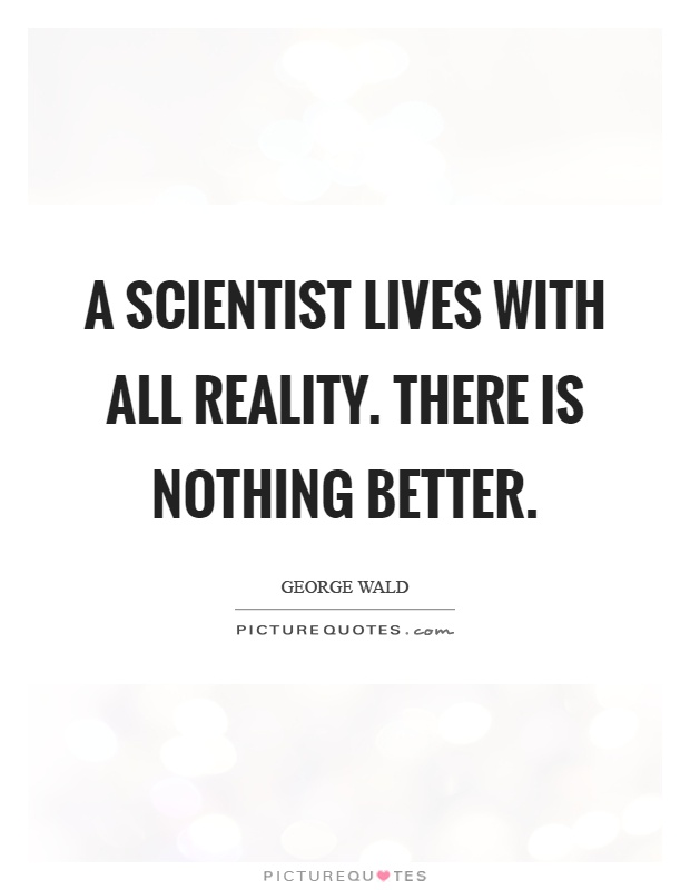 A scientist lives with all reality. There is nothing better Picture Quote #1
