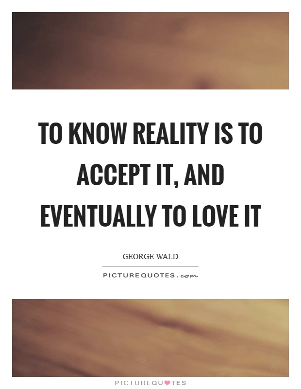 To know reality is to accept it, and eventually to love it Picture Quote #1