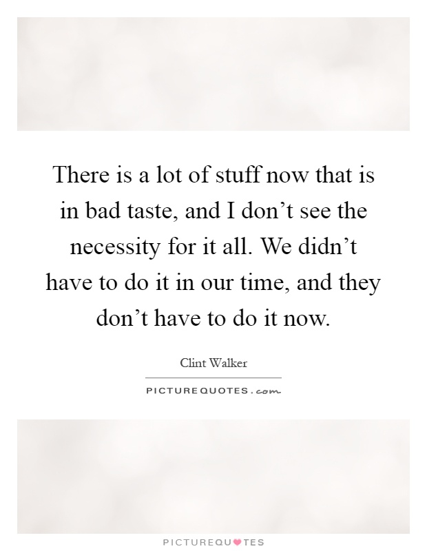 There is a lot of stuff now that is in bad taste, and I don't see the necessity for it all. We didn't have to do it in our time, and they don't have to do it now Picture Quote #1
