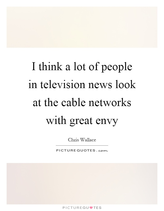 I think a lot of people in television news look at the cable networks with great envy Picture Quote #1