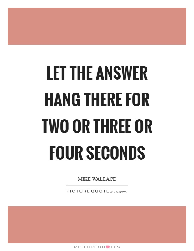 Let the answer hang there for two or three or four seconds Picture Quote #1