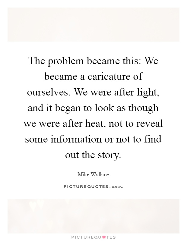 The problem became this: We became a caricature of ourselves. We were after light, and it began to look as though we were after heat, not to reveal some information or not to find out the story Picture Quote #1