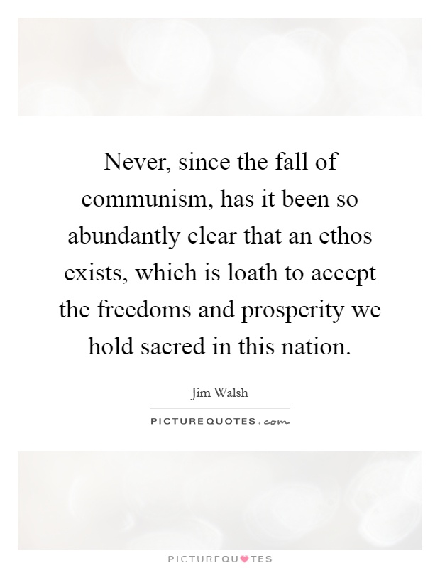Never, since the fall of communism, has it been so abundantly clear that an ethos exists, which is loath to accept the freedoms and prosperity we hold sacred in this nation Picture Quote #1