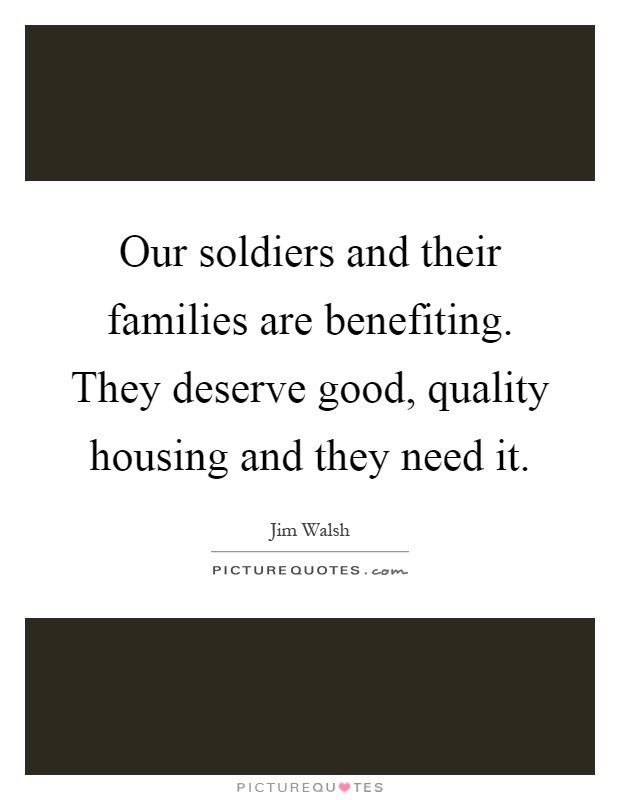 Our soldiers and their families are benefiting. They deserve good, quality housing and they need it Picture Quote #1