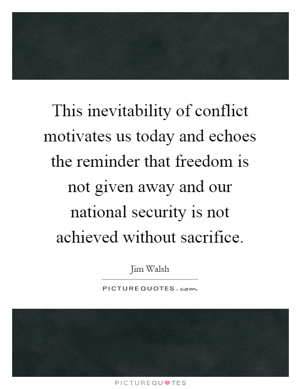 This inevitability of conflict motivates us today and echoes the reminder that freedom is not given away and our national security is not achieved without sacrifice Picture Quote #1